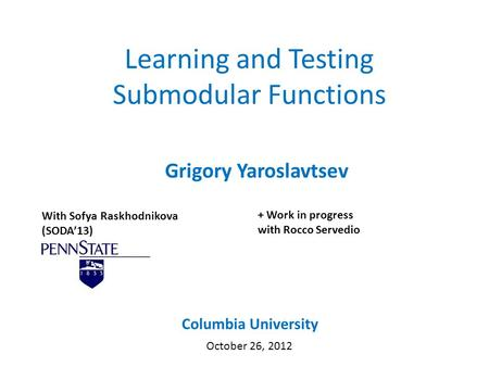 Learning and Testing Submodular Functions Grigory Yaroslavtsev Columbia University October 26, 2012 With Sofya Raskhodnikova (SODA'13) + Work in progress.