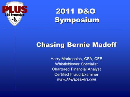 2011 D&O Symposium Symposium Chasing Bernie Madoff Harry Markopolos, CFA, CFE Whistleblower Specialist Chartered Financial Analyst Certified Fraud Examiner.