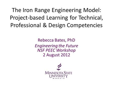 The Iron Range Engineering Model: Project-based Learning for Technical, Professional & Design Competencies Rebecca Bates, PhD Engineering the Future NSF.