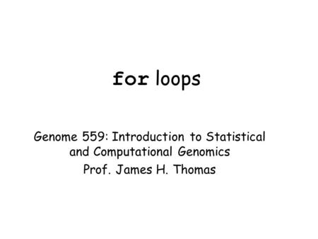 For loops Genome 559: Introduction to Statistical and Computational Genomics Prof. James H. Thomas.