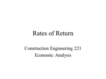 Rates of Return Construction Engineering 221 Economic Analysis.