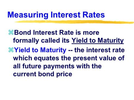 Measuring Interest Rates zBond Interest Rate is more formally called its Yield to Maturity zYield to Maturity -- the interest rate which equates the present.