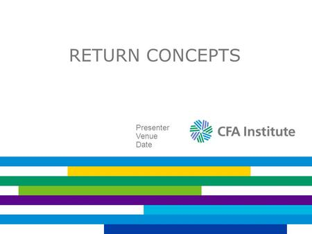 RETURN CONCEPTS Presenter Venue Date. WHY FOCUS ON RETURN CONCEPTS? To evaluate expected and past performance To understand risk premiums To estimate.