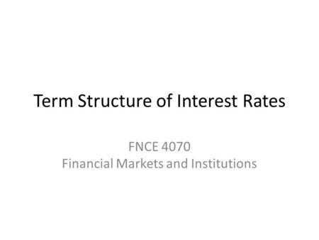 Term Structure of Interest Rates FNCE 4070 Financial Markets and Institutions.