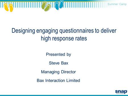 Summer Camp Designing engaging questionnaires to deliver high response rates Presented by Steve Bax Managing Director Bax Interaction Limited.