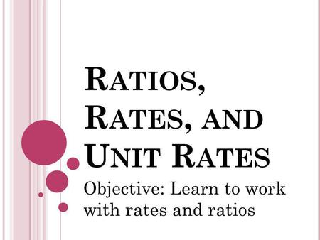 R ATIOS, R ATES, AND U NIT R ATES Objective: Learn to work with rates and ratios.