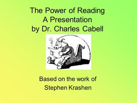 The Power of Reading A Presentation by Dr. Charles Cabell Based on the work of Stephen Krashen.