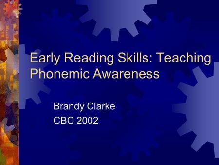 Early Reading Skills: Teaching Phonemic Awareness Brandy Clarke CBC 2002.
