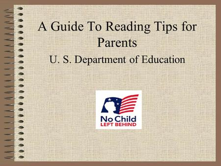 A Guide To Reading Tips for Parents U. S. Department of Education.