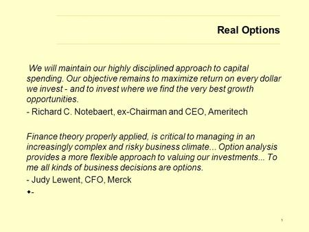 1 Real Options We will maintain our highly disciplined approach to capital spending. Our objective remains to maximize return on every dollar we invest.