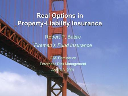Real Options in Property-Liability Insurance Robert P. Butsic Fireman's Fund Insurance CAS Seminar on Enterprise Risk Management April 2-3, 2001.