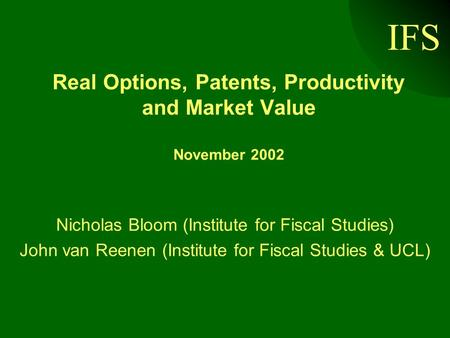 IFS Real Options, Patents, Productivity and Market Value November 2002 Nicholas Bloom (Institute for Fiscal Studies) John van Reenen (Institute for Fiscal.