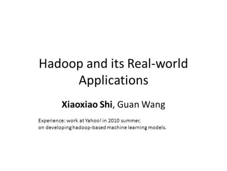 Hadoop and its Real-world Applications Xiaoxiao Shi, Guan Wang Experience: work at Yahoo! in 2010 summer, on developing hadoop-based machine learning models.
