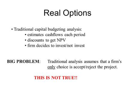 Real Options Traditional capital budgeting analysis: estimates cashflows each period discounts to get NPV firm decides to invest/not invest BIG PROBLEM: