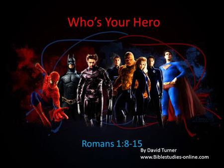 Who's Your Hero Romans 1:8-15 By David Turner www.Biblestudies-online.com.