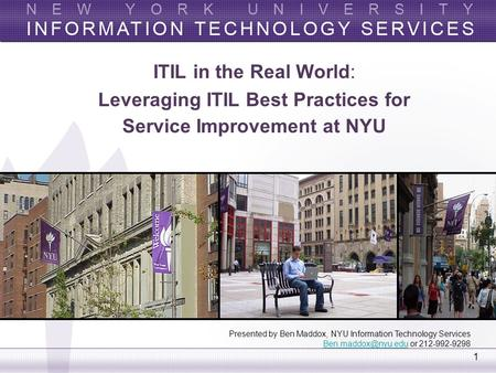 1 ITIL in the Real World: Leveraging ITIL Best Practices for Service Improvement at NYU Presented by Ben Maddox, NYU Information Technology Services