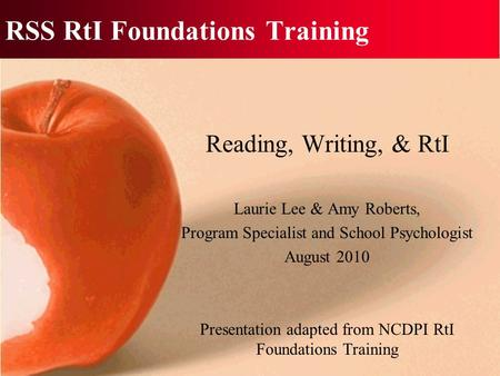 RSS RtI Foundations Training Reading, Writing, & RtI Laurie Lee & Amy Roberts, Program Specialist and School Psychologist August 2010 Presentation adapted.