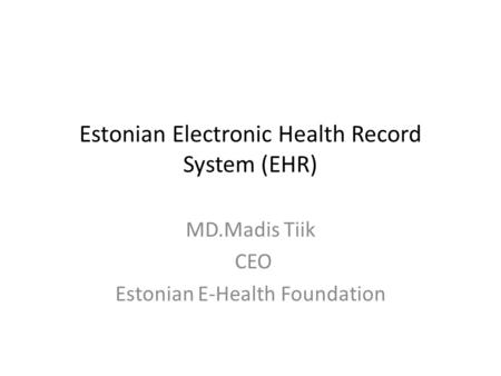 Estonian Electronic Health Record System (EHR) MD.Madis Tiik CEO Estonian E-Health Foundation.