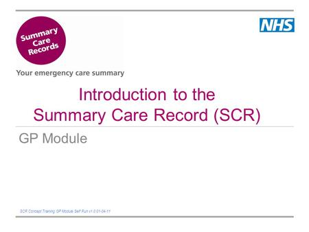 Introduction to the Summary Care Record (SCR) GP Module SCR Concept Training GP Module Self Run v1.0 01-04-11.