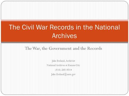 The War, the Government and the Records Jake Ersland, Archivist National Archives at Kansas City (816) 268-8014 The Civil War Records.