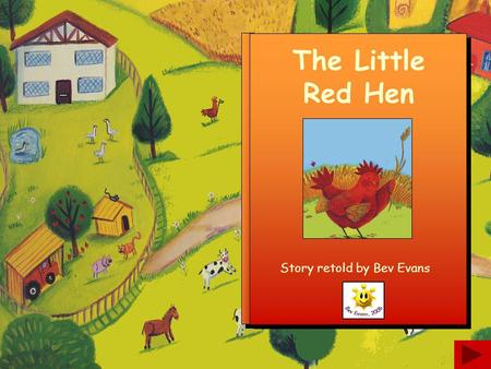"The Little Red Hen Story retold by Bev Evans Once upon a time there was a little red hen who lived on a farm. ""Who will help me plant the corn?"" said."