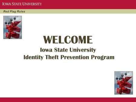 Red Flag Rules WELCOME Iowa State University Identity Theft Prevention Program.