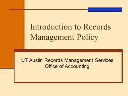 Introduction to Records Management Policy UT Austin Records Management Services Office of Accounting.