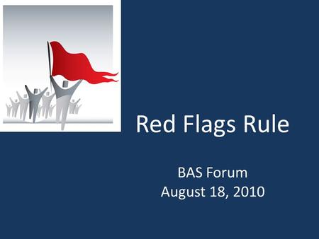 Red Flags Rule BAS Forum August 18, 2010. What is the Red Flags Rule? Requires implementation of a written Identity Theft Prevention Program designed.