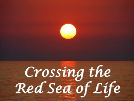 Crossing the Red Sea of Life. You Have a Red Sea to Cross Everyone has to cross one Paul  2 Cor. 11:24-28 Paul You might have to suffer for years Job.