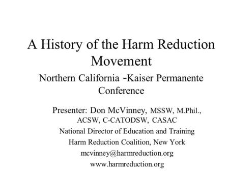A History of the Harm Reduction Movement Northern California - Kaiser Permanente Conference Presenter: Don McVinney, MSSW, M.Phil., ACSW, C-CATODSW, CASAC.