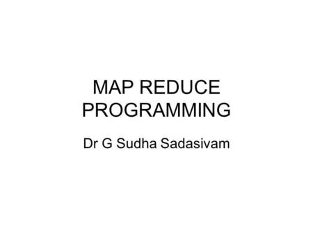 MAP REDUCE PROGRAMMING Dr G Sudha Sadasivam. Map - reduce sort/merge based distributed processing Best for batch- oriented processing Sort/merge is primitive.