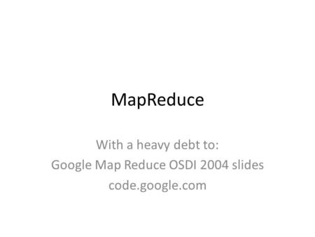 MapReduce With a heavy debt to: Google Map Reduce OSDI 2004 slides code.google.com.