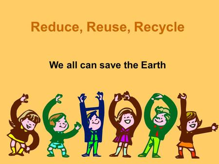 Reduce, Reuse, Recycle We all can save the Earth.