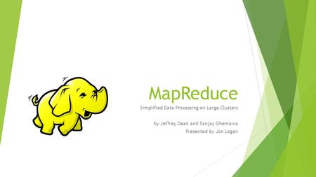 MapReduce Simplified Data Processing on Large Clusters by Jeffrey Dean and Sanjay Ghemawa Presented by Jon Logan.