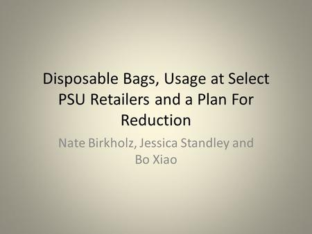 Disposable <strong>Bags</strong>, Usage at Select PSU Retailers and a Plan For Reduction Nate Birkholz, Jessica Standley and Bo Xiao.