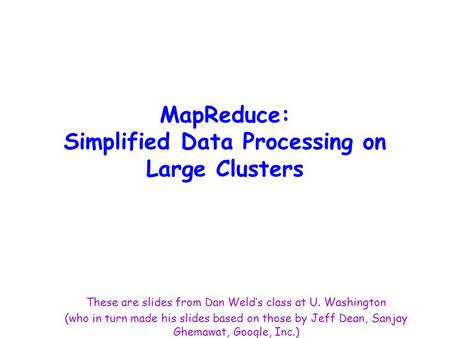 MapReduce: Simplified Data Processing on Large Clusters These are slides from Dan Weld's class at U. Washington (who in turn made his slides based on those.