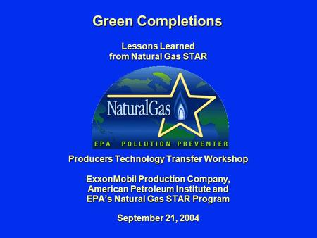 Green Completions Lessons Learned from Natural Gas STAR Producers Technology Transfer Workshop ExxonMobil Production Company, American Petroleum Institute.