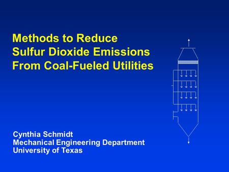 Cynthia Schmidt Mechanical Engineering Department University of Texas Methods to Reduce Sulfur Dioxide Emissions From Coal-Fueled Utilities.