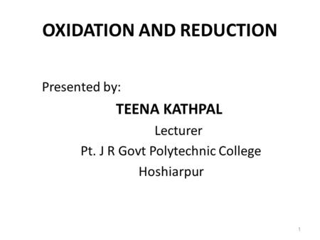 Presented by: TEENA KATHPAL Lecturer Pt. J R Govt Polytechnic College Hoshiarpur OXIDATION AND REDUCTION 1.