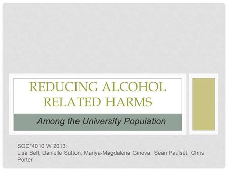 REDUCING ALCOHOL RELATED HARMS Among the University Population SOC*4010 W 2013: Lisa Bell, Danielle Sutton, Mariya-Magdalena Gineva, Sean Paulset, Chris.