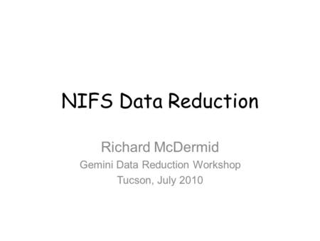 NIFS Data Reduction Richard McDermid Gemini Data Reduction Workshop Tucson, July 2010.