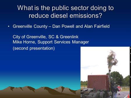 What is the public sector doing to reduce diesel emissions? Greenville County – Dan Powell and Alan Fairfield City of Greenville, SC & Greenlink Mike Horne,