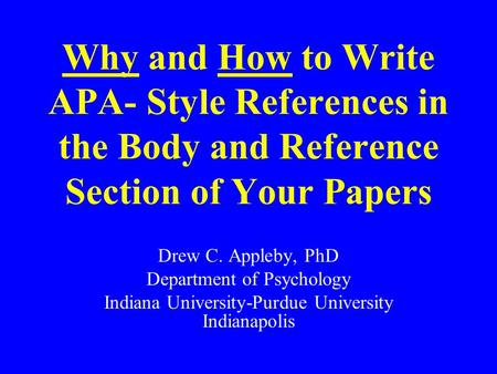 Why and How to Write APA- Style References in the Body and Reference Section of Your Papers Drew C. Appleby, PhD Department of Psychology Indiana University-Purdue.
