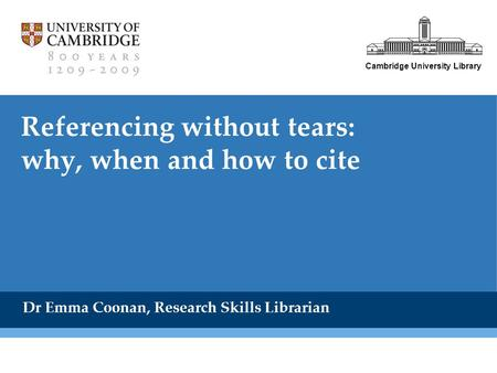 Cambridge University Library Referencing without tears: why, when and how to cite Dr Emma Coonan, Research Skills Librarian.