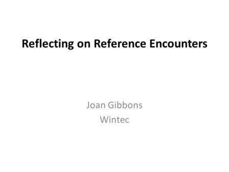 Reflecting on Reference Encounters Joan Gibbons Wintec.