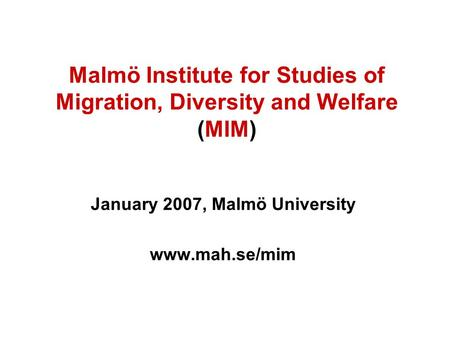 Malmö Institute for Studies of Migration, Diversity and Welfare (MIM) January 2007, Malmö University www.mah.se/mim.