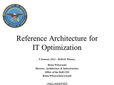 Reference Architecture for IT Optimization 5 January 2012 – DoDAF Plenary Brian Wilczynski Director, Architecture & Infrastructure Office of the DoD CIO.