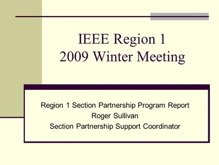 IEEE Region 1 2009 Winter Meeting Region 1 Section Partnership Program Report Roger Sullivan Section Partnership Support Coordinator.