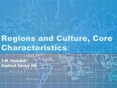 Regions and Culture, Core Characteristics J.M. Jeandell Seaford Senior HS.