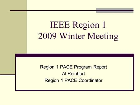 IEEE Region 1 2009 Winter Meeting Region 1 PACE Program Report Al Reinhart Region 1 PACE Coordinator.